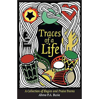 Traces of a Life - A Collection of Elegies and Praise Poems by Abena P