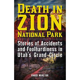 Death in Zion National Park Stories of Accidents and Foolhardiness in Utahs Grand Circle by Minetor & Randi