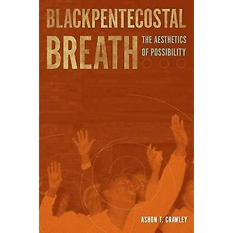 Blackpentecostal Breath  The Aesthetics of Possibility by Ashon T Crawley