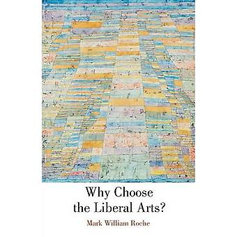 Why Choose the Liberal Arts by Roche & Mark William