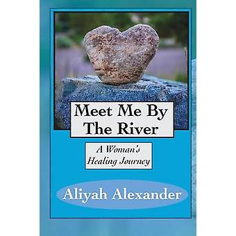 Meet Me By The River A Womans Healing Journey by Alexander & Aliyah