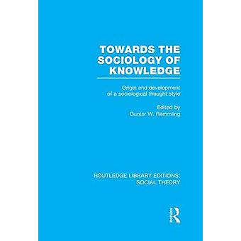 Towards the Sociology of Knowledge RLE Social Theory  Origin and Development of a Sociological Thought Style by Remmling & Gunter Werner