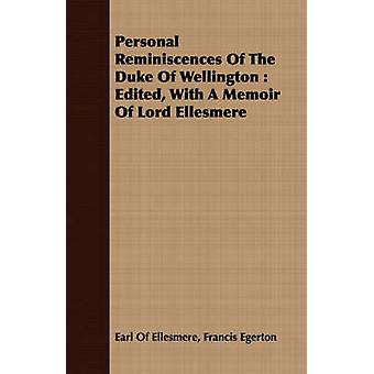 Personal Reminiscences Of The Duke Of Wellington  Edited With A Memoir Of Lord Ellesmere by Ellesmere & Francis Egerton & Earl Of