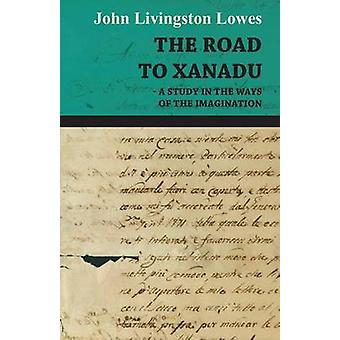 The Road to Xanadu  A Study in the Ways of the Imagination by John Livingston Lowes & Livingston Lowes