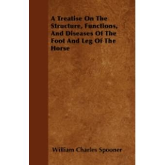 A Treatise On The Structure Functions And Diseases Of The Foot And Leg Of The Horse by Spooner & William Charles