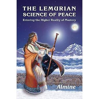 The Lemurian Science of Peace Entering the Higher Reality of Mastery by Almine