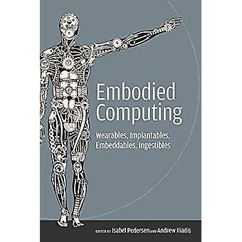 Embodied Computing - Wearables - Implantables - Embeddables - Ingestib
