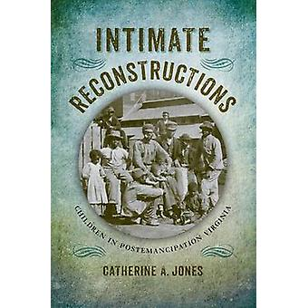 Intimate Reconstructions - Children in Postemancipation Virginia by Ca