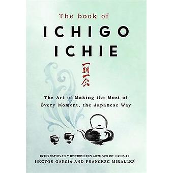 The Book of Ichigo Ichie - The Art of Making the Most of Every Moment