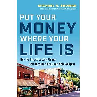 Put Your Money Where Your Life Is by Michael H. Shuman - 978152308890