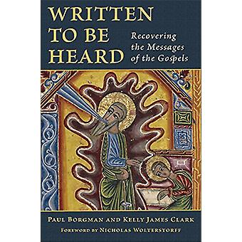 Written to Be Heard - Recovering the Messages of the Gospels by Paul B