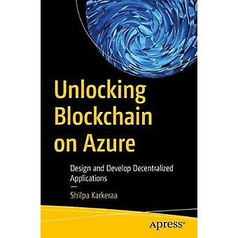 Unlocking Blockchain on Azure - Design and Develop Decentralized Appli