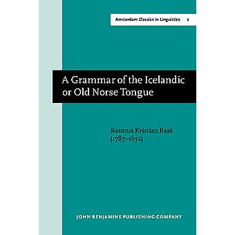 A Grammar of the Icelandic or Old Norse Tongue by Rasmus Kristian Rask & Translated by Sir George Webbe Dasent & Edited by Thomas Markey