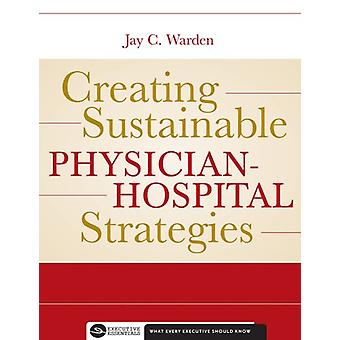 Creating Sustainable Physician-Hospital Strategies by Jay Warden - 97