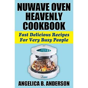 Nuwave Oven Heavenly Cookbook - Fast Delicious Recipes for Very Busy P