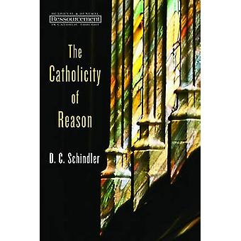 The Catholicity of Reason by D. C. Schindler - 9780802869333 Book