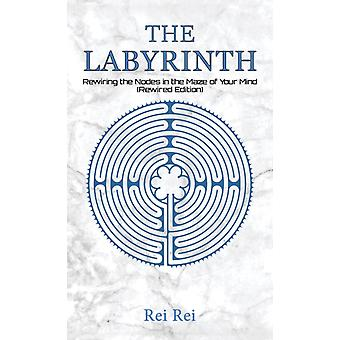 The Labyrinth Rewiring the Nodes in the Maze of Your Mind Rewired Edition by Rei Rei