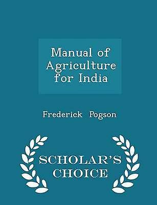 Manual of Agriculture for India  Scholars Choice Edition by Pogson & Frederick