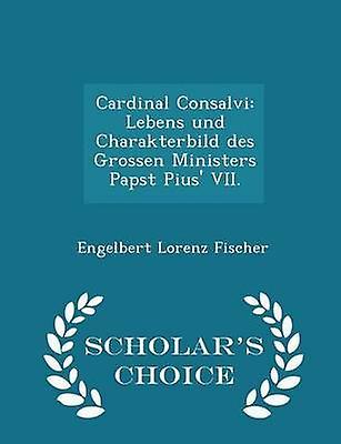 Cardinal Consalvi Lebens und Charakterbild des Grossen Ministers Papst Pius VII.  Scholars Choice Edition by Fischer & Engelbert Lorenz