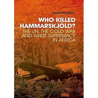 Who Killed Hammarskjold? - The Un - the Cold War and White Supremacy i