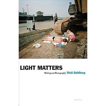 Light Matters - Writings on Photography by Vicki Goldberg - 9781597111