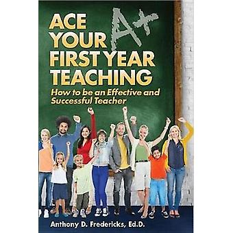 Ace Your First Year Teaching by Anthony D. Fredericks - 9781681570457