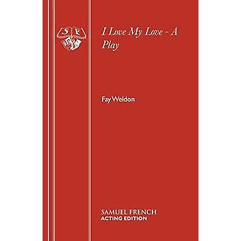 I Love My Love  A Play by Weldon & Fay