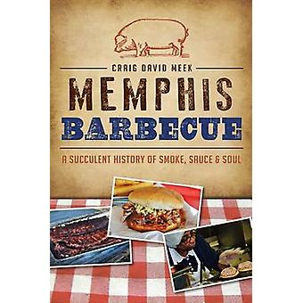 Memphis Barbecue - A Succulent History of Smoke - Sauce & Soul by