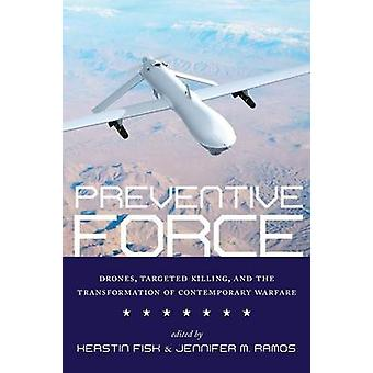 Preventive Force Drones Targeted Killing and the Transformation of Contemporary Warfare by Fisk & Kerstin