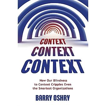 Context Context Context How Our Blindness to Context Cripples Even the Smartest Organizations by Oshry & Barry