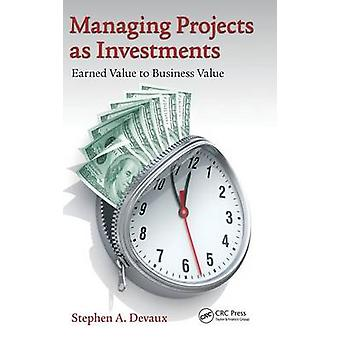 Administrere prosjekter som investeringer opptjent verdi til forretningsverdi av Devaux & Stephen A.