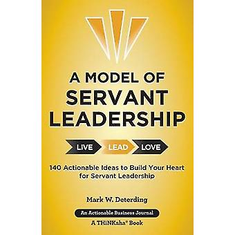 A Model of Servant Leadership 140 Actionable Ideas to Build Your Heart for Servant Leadership by Deterding & Mark