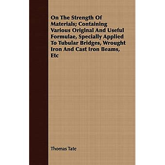 On The Strength Of Materials Containing Various Original And Useful Formulae Specially Applied To Tubular Bridges Wrought Iron And Cast Iron Beams Etc by Tate & Thomas