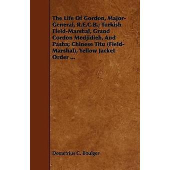 The Life Of Gordon MajorGeneral R.E.C.B. Turkish FieldMarshal Grand Cordon Medjidieh And Pasha Chinese Titu FieldMarshal Yellow Jacket Order ... by Boulger & Demetrius C.