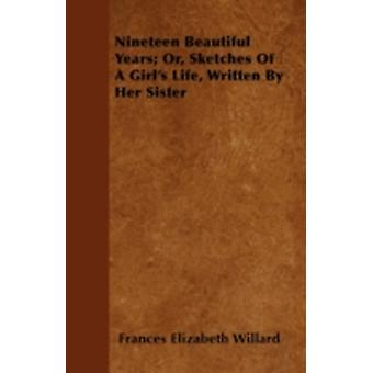 Nineteen Beautiful Years Or Sketches Of A Girls Life Written By Her Sister by Willard & Frances Elizabeth