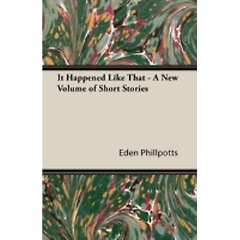 It Happened Like That  A New Volume of Short Stories by Phillpotts & Eden