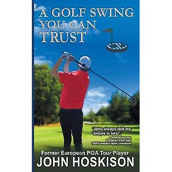 A Golf Swing You Can Trust by Hoskison & John