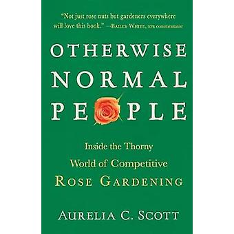 Otherwise Normal People Inside the Thorny World of Competitive Rose Gardening by Scott & Aurelia C.