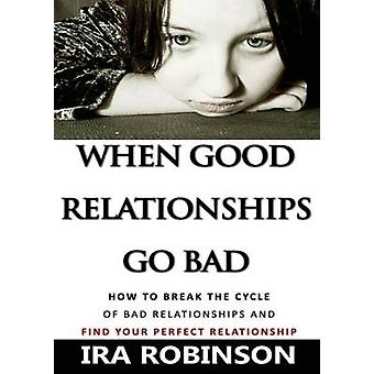 When Good Relationships Go Bad How To Break The Cycle and Find Your Perfect Relationship by Robinson & Ira
