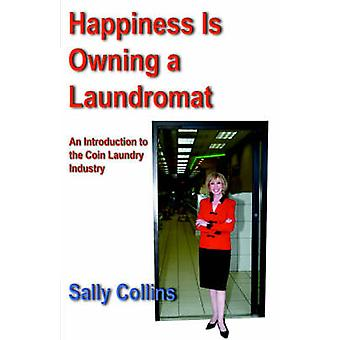 Happiness Is Owning a Laundromat An Introduction to the Coin Laundry Industry by Collins & Sally
