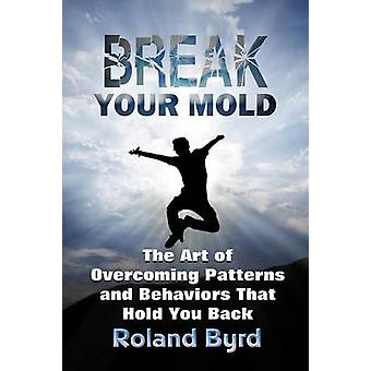 Break Your Mold The Art of Overcoming Patterns and Behaviors That Hold You Back by Byrd & Roland