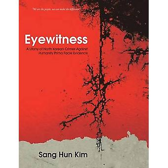 Eyewitness A Litany of North Korean Crimes Against Humanity Prima Facie Evidence by Kim & Sang Hun