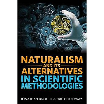 Naturalism and Its Alternatives in Scientific Methodologies Proceedings of the 2016 Conference on Alternatives to Methodological Naturalism by Bartlett & Jonathan