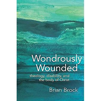 Wondrously Wounded - Theology - Disability - and the Body of Christ by