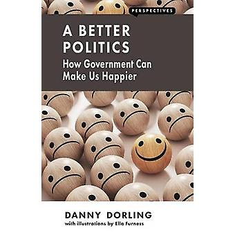 A Better Politics - How Government Can Make Us Happier by Danny Dorlin