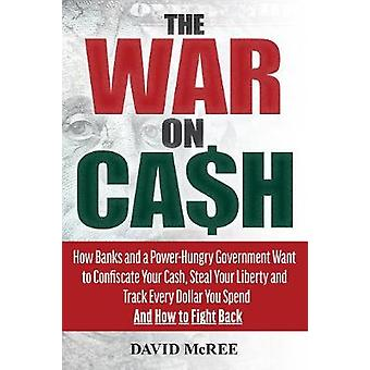 The War on Cash - How Banks and a Power-Hungry Government Want to Conf