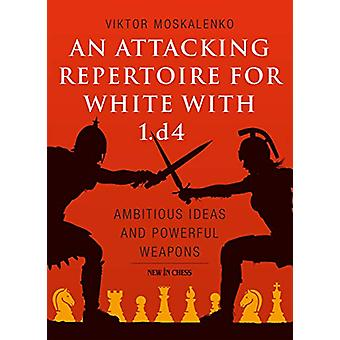 An Attacking Repertoire for White with 1.d4 - Ambitious Ideas and Powe