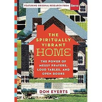The Spiritually Vibrant Home  The Power of Messy Prayers Loud Tables and Open Doors by Don Everts