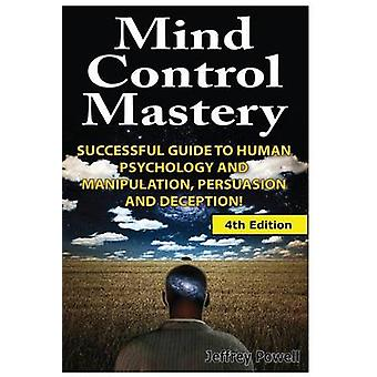 Mind Control Mastery - Successful Guide to Human Psychology and Manipu