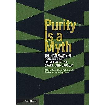 Purity is a Myth  The Materiality of Concrete Art  from Argentina Brazil and Uruguay by Zanna GilbertPia GottschallerTom LearnerAndrew Perchuk